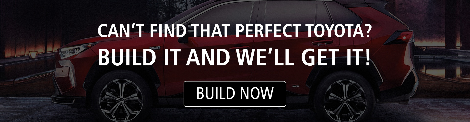 Can't find the perfect Toyota? Build it and we'll get it!