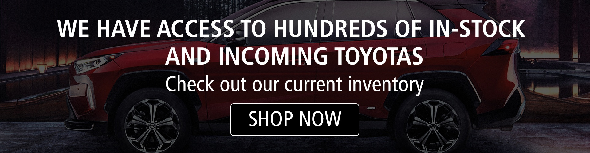 We have access to hundreds of in-stock and incoming Toyotas